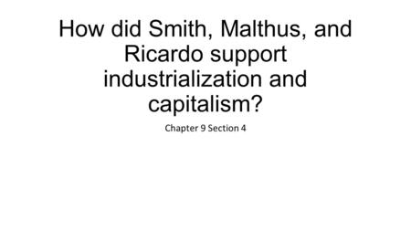 How did Smith, Malthus, and Ricardo support industrialization and capitalism? Chapter 9 Section 4.