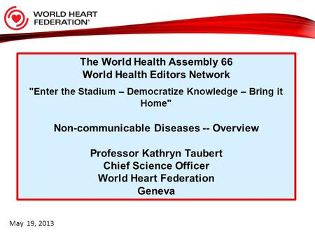 The World Health Assembly 66 World Health Editors Network Enter the Stadium – Democratize Knowledge – Bring it Home Non-communicable Diseases -- Overview.