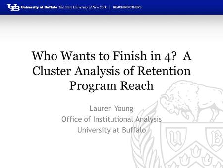 Who Wants to Finish in 4? A Cluster Analysis of Retention Program Reach Lauren Young Office of Institutional Analysis University at Buffalo 1.