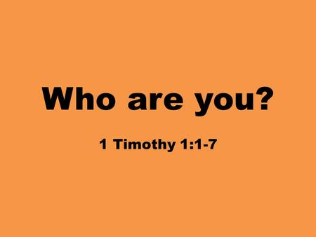 Who are you? 1 Timothy 1:1-7. 1 Paul, an apostle of Christ Jesus according to the commandment of God our Savior, and of Christ Jesus, who is our hope,