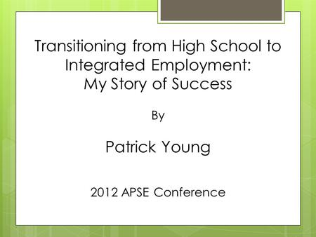 Transitioning from High School to Integrated Employment: My Story of Success By Patrick Young 2012 APSE Conference.