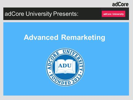 AdCore University Presents: Advanced Remarketing adCore University.