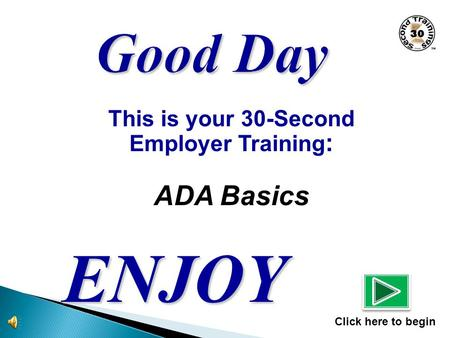 This is your 30-Second Employer Training : ADA Basics ENJOY Click here to begin.