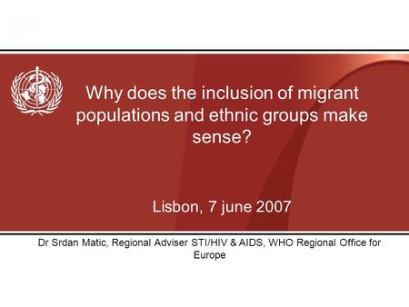 Why does the inclusion of migrant populations and ethnic groups make sense? Lisbon, 7 june 2007 Dr Srdan Matic, Regional Adviser STI/HIV & AIDS, WHO Regional.