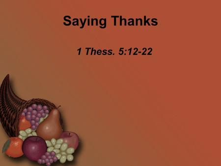 Saying Thanks 1 Thess. 5:12-22. Saying Thanks Now we ask you, brothers, to respect those who work hard among you, who are over you in the Lord and who.