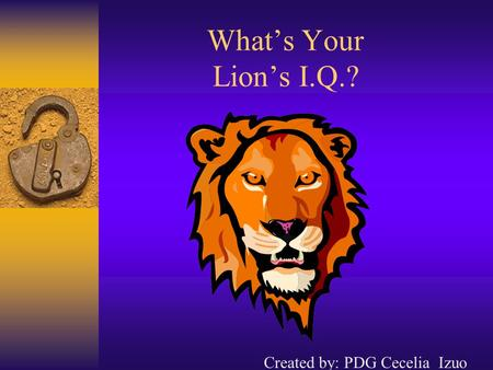What's Your Lion's I.Q.? Created by: PDG Cecelia Izuo.
