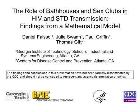 The Role of Bathhouses and Sex Clubs in HIV and STD Transmission: Findings from a Mathematical Model Daniel Faissol 1, Julie Swann 1, Paul Griffin 1, Thomas.