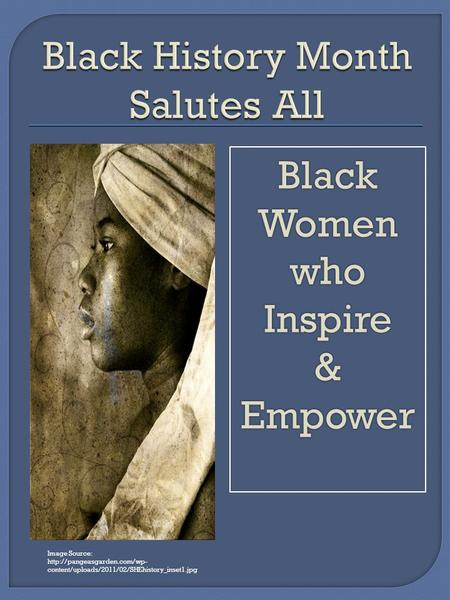 Image Source:  content/uploads/2011/02/SHEhistory_inset1.jpg Black Women whoInspire&Empower.