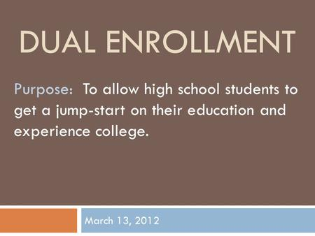 DUAL ENROLLMENT March 13, 2012 Purpose: To allow high school students to get a jump-start on their education and experience college.