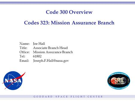 G O D D A R D S P A C E F L I G H T C E N T E R Code 300 Overview Codes 323: Mission Assurance Branch Name:Joe Hall Title: Associate Branch Head Office:Mission.
