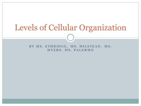 BY MS. ETHRIDGE, MS. MILSTEAD, MS. MYERS, MS. PALERMO Levels of Cellular Organization.