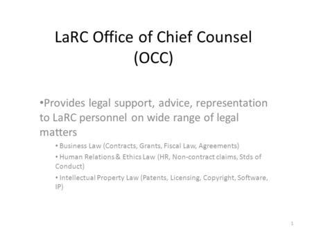 LaRC Office of Chief Counsel (OCC) Provides legal support, advice, representation to LaRC personnel on wide range of legal matters Business Law (Contracts,