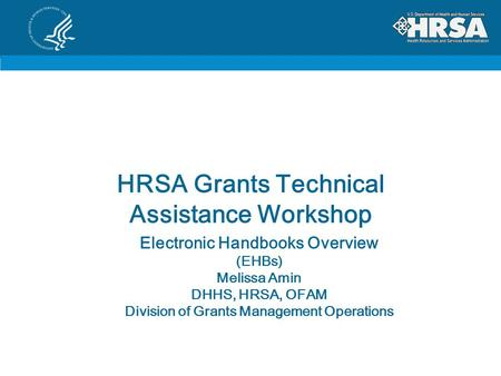 HRSA Grants Technical Assistance Workshop Electronic Handbooks Overview (EHBs) Melissa Amin DHHS, HRSA, OFAM Division of Grants Management Operations.
