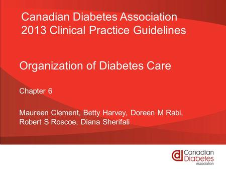 Organization of Diabetes Care Chapter 6 Maureen Clement, Betty Harvey, Doreen M Rabi, Robert S Roscoe, Diana Sherifali Canadian Diabetes Association 2013.