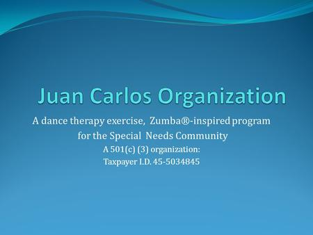 A dance therapy exercise, Zumba®-inspired program for the Special Needs Community A 501(c) (3) organization: Taxpayer I.D. 45-5034845.