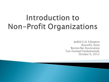 Judith G.H. Edington Russell J. Stein Boston Bar Association Tax-Exempt Fundamentals October 9, 2012.