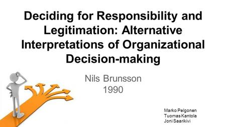 Deciding for Responsibility and Legitimation: Alternative Interpretations of Organizational Decision-making Nils Brunsson 1990 Marko Pelgonen Tuomas Kantola.