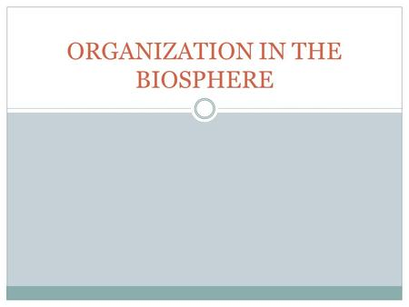 ORGANIZATION IN THE BIOSPHERE. LIVING THINGS, AS WE KNOW THEM, ARE CONFINED TO A SPECIFIC AREA OF EARTH THAT WE CALL… THE BIOSPHERE !!