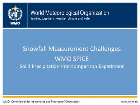 World Meteorological Organization Working together in weather, climate and water Snowfall Measurement Challenges WMO SPICE Solid Precipitation Intercomparison.