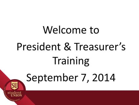 Welcome to President & Treasurer's Training September 7, 2014.