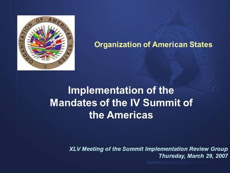Implementation of the Mandates of the IV Summit of the Americas XLV Meeting of the Summit Implementation Review Group Thursday, March 29, 2007 Organization.
