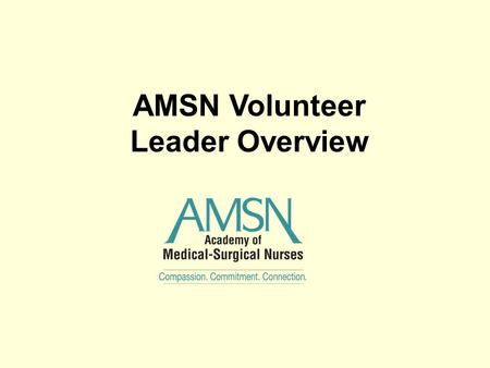AMSN Volunteer Leader Overview. Welcome Volunteers Welcome to the team of committed professionals that help to fulfill the goals of AMSN. Thank you for.