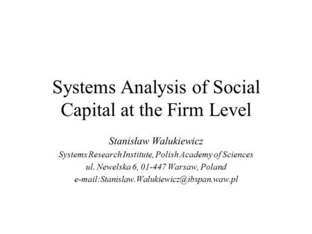 Systems Analysis of Social Capital at the Firm Level Stanisław Walukiewicz Systems Research Institute, Polish Academy of Sciences ul. Newelska 6, 01-447.