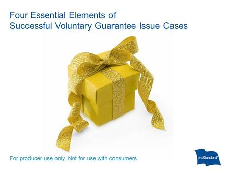 Four Essential Elements of Successful Voluntary Guarantee Issue Cases For producer use only. Not for use with consumers.