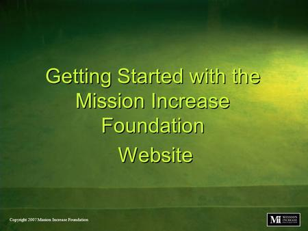 Copyright 2007 Mission Increase Foundation Getting Started with the Mission Increase Foundation Website Getting Started with the Mission Increase Foundation.