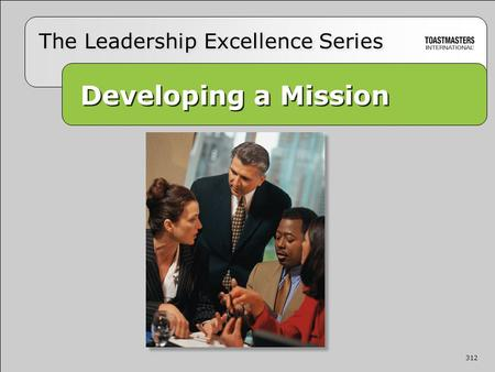 312 Developing a Mission Developing a Mission The Leadership Excellence Series 312.