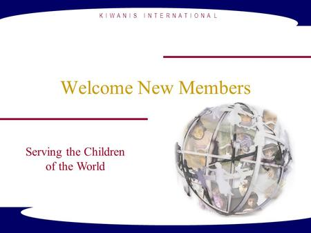K I W A N I S I N T E R N A T I O N A L Welcome New Members Serving the Children of the World.