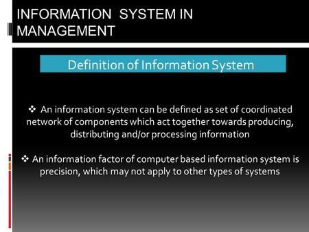 Definition of Information System INFORMATION SYSTEM IN MANAGEMENT  An information system can be defined as set of coordinated network of components which.