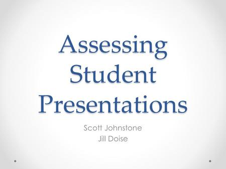 Assessing Student Presentations Scott Johnstone Jill Doise.