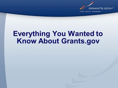 Everything You Wanted to Know About Grants.gov. Through the Eyes of the Applicant Register, Find, and Apply.
