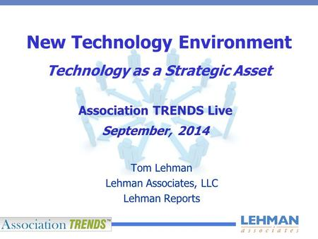 New Technology Environment Technology as a Strategic Asset Tom Lehman Lehman Associates, LLC Lehman Reports Association TRENDS Live September, 2014.