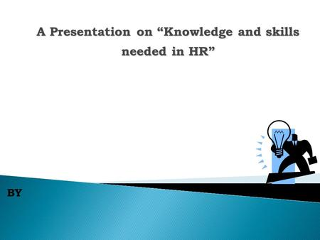 "BY A Presentation on ""Knowledge and skills needed in HR"""