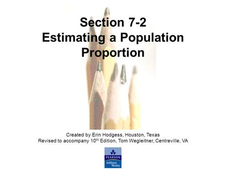 Slide Slide 1 Copyright © 2007 Pearson Education, Inc Publishing as Pearson Addison-Wesley. Section 7-2 Estimating a Population Proportion Created by Erin.
