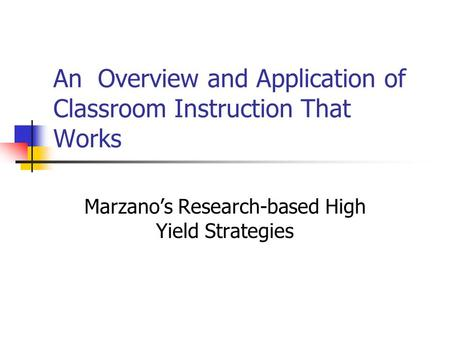 An Overview and Application of Classroom Instruction That Works Marzano's Research-based High Yield Strategies.