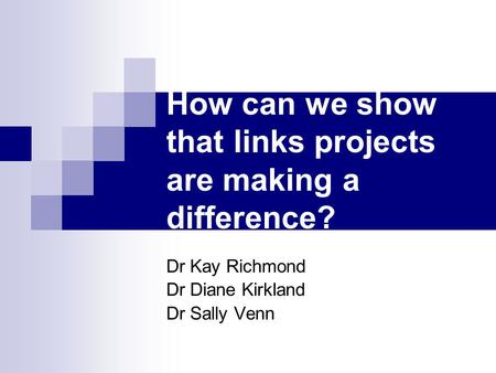 How can we show that links projects are making a difference? Dr Kay Richmond Dr Diane Kirkland Dr Sally Venn.