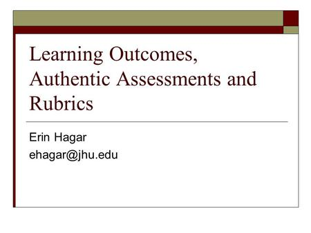 Learning Outcomes, Authentic Assessments and Rubrics Erin Hagar