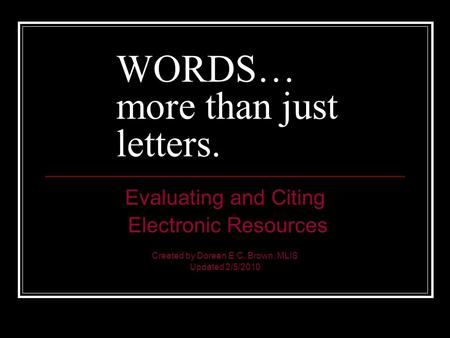 WORDS… more than just letters. Evaluating and Citing Electronic Resources Created by Doreen E.C. Brown, MLIS Updated 2/5/2010.