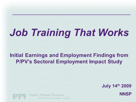 July 14 th 2009 NNSP Job Training That Works Initial Earnings and Employment Findings from P/PV's Sectoral Employment Impact Study.