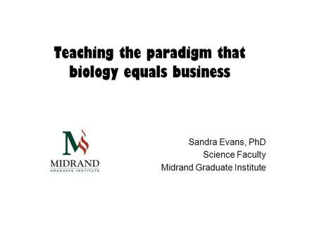Teaching the paradigm that biology equals business Sandra Evans, PhD Science Faculty Midrand Graduate Institute.