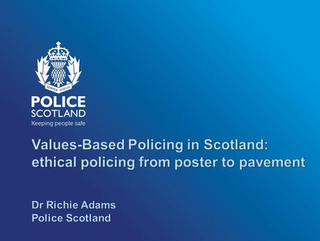 Values-Based Policing in Scotland: ethical policing from poster to pavement Police Scotland is a values-based organisation - how we serve our communities.