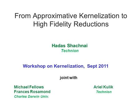 From Approximative Kernelization to High Fidelity Reductions joint with Michael Fellows Ariel Kulik Frances Rosamond Technion Charles Darwin Univ. Hadas.