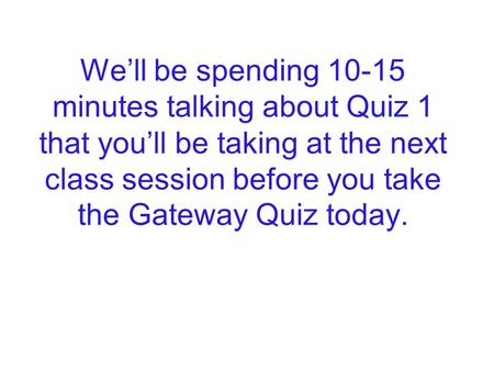 We'll be spending 10-15 minutes talking about Quiz 1 that you'll be taking at the next class session before you take the Gateway Quiz today.