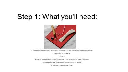 Step 1: What you'll need: 1. A threaded needle (ribbon, raffia, yarn, embroidery thread, you can use just about anything) 2. An awl or large needle 3.