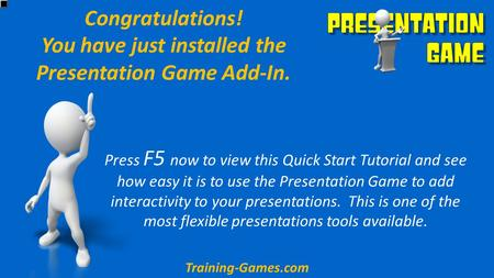 Congratulations! You have just installed the Presentation Game Add-In. Press F5 now to view this Quick Start Tutorial and see how easy it is to use the.