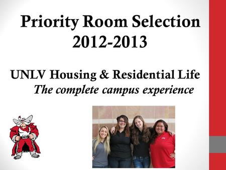 Priority Room Selection 2012-2013 UNLV Housing & Residential Life The complete campus experience.