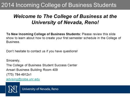 2014 Incoming College of Business Students Welcome to The College of Business at the University of Nevada, Reno! To New Incoming College of Business Students: